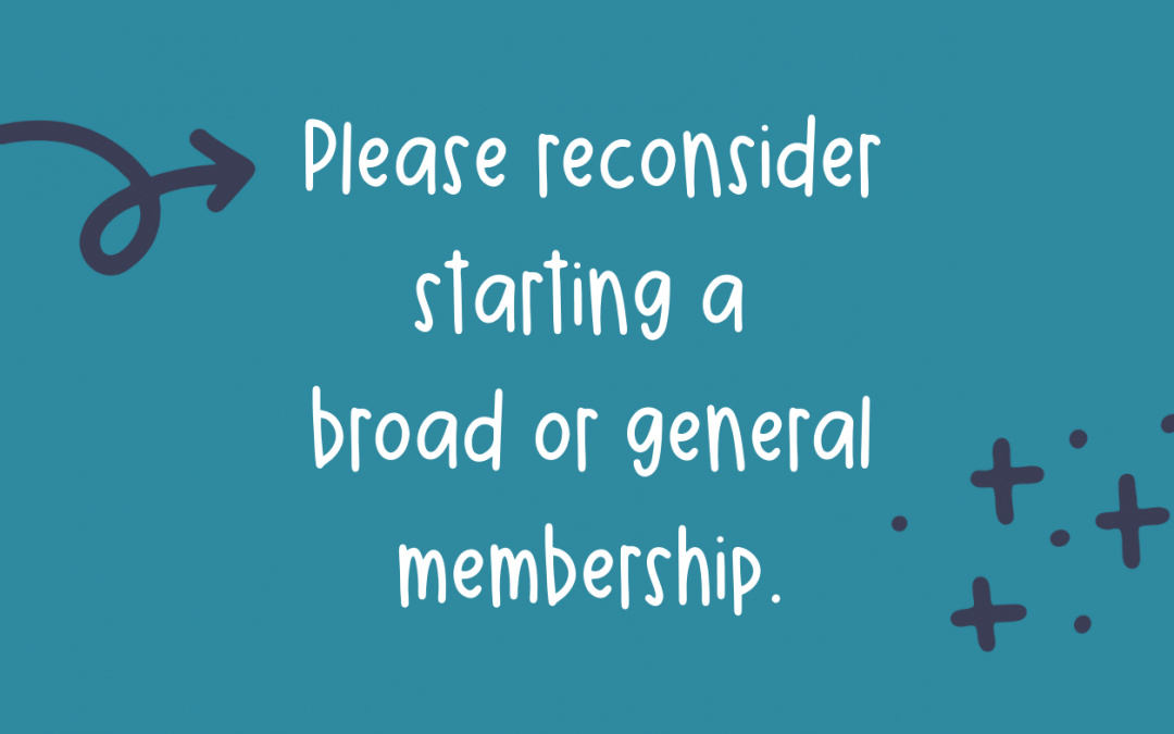 Please reconsider starting a broad/general membership